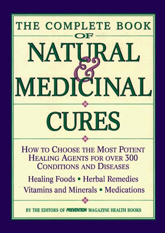 Complete Book of Natural and Medicinal Cures: How to Choose the Most Potent Healing Agents for Over 300 Conditions and Diseases Prevention Magazine