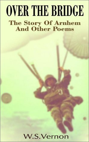 Over the Bridge: The Story of Arnhem, and Other Poems  by  W. S. Vernon