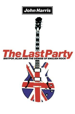 The Last Party: Britpop, Blair and the Demise of English Rock John     Harris