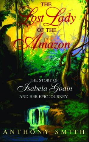 The Lost Lady of the Amazon: The Story of Isabela Godin and Her Epic Journey Anthony Smith