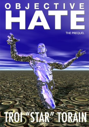 Objective Hate: The Prequel:  The Total Belief In Ones Self With The Full Understanding Of Mans True Nature  by  Troi Star Torain