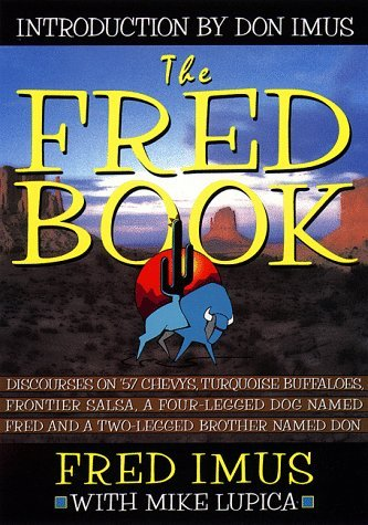 The Fred Book : Discourses on 57 Chevys, Turquoise Buffaloes, Frontier Salsa, a Four-Legged Dog Named Fred and a Two-Legged Brother Named Don Fred Imus