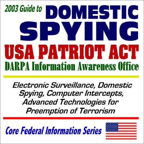 2003 Guide To Domestic Spying, The Usa Patriot Act, And The Darpa Information Awareness Office: Surveillance, Computer Intercepts, Technologies For Anti Terrorism (Core Federal Information Series Cd Rom) Progressive Management