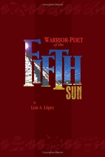 Warrior-Poet of the Fifth Sun Luis A.  López