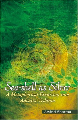 Sea-shell as Silver: Metaphorical Excursion into Advaita Vedanta  by  Arvind Sharma