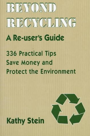 Beyond Recycling: A Re-Users Guide: 336 Practical Tips Save Money and Protect the Environment Kathy Stein
