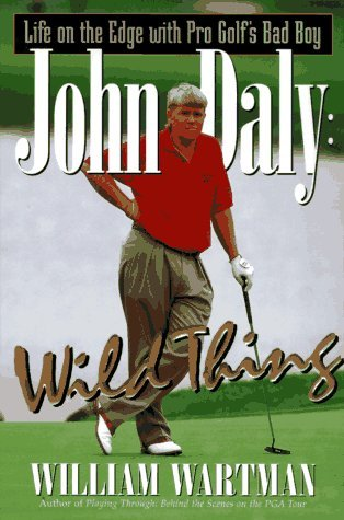 John Daly: Wild Thing: Life on the Edge with Pro Golfs Bad Boy  by  William Wartman