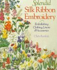 Splendid Silk Ribbon Embroidery: Embellishing Clothing, Linens & Accessories Chris Rankin