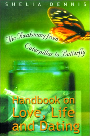 Awakening from Caterpillar to Butterfly: Handbook for Life, Love & Dating  by  Shelia Dennis