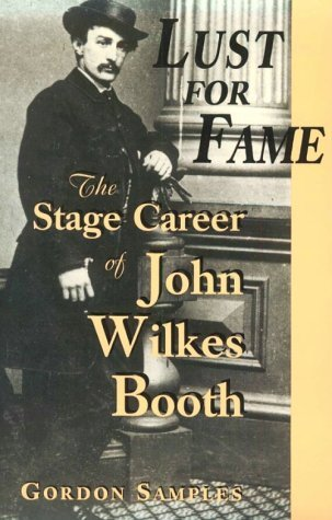 Lust for Fame: The Stage Career of John Wilkes Booth Gordon Samples