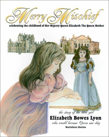 Merry Mischief: Celebrating the Childhood of Her Majesty Queen Elizabeth the Queen Mother : The Story of the Little Girl, Elizabeth Bower Lyon, Who Would Become queen  by  Marialuisa Marino