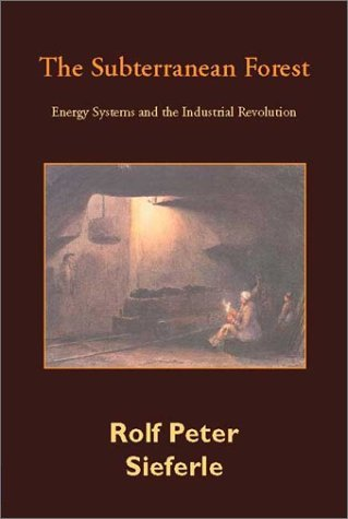 Subterranean Forest: Energy Systems and the Industrial Revolution Rolf Peter Sieferle
