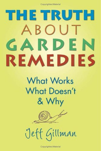 The Truth About Garden Remedies: What Works, What Doesnt & Why  by  Jeff Gillman