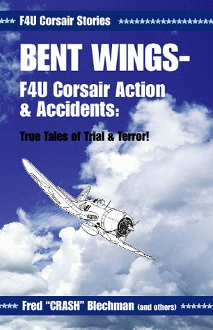 Bent Wings: F4U Corsair Action & Accidents, True Tales of Trial & Terror! Fred Blechman