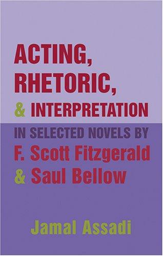 Acting, Rhetoric, & Interpretation in Selected Novels F. Scott Fitzgerald & Saul Bellow by Jamal Assadi