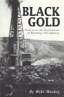 Black Gold: Patterns in the Development of Wyomings Oil Industry  by  Mike Mackey