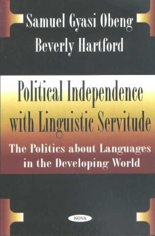 Political Independence with Linguistic Servitude: The Politics about Languages in the Developing World  by  Samuel Gyasi Obeng
