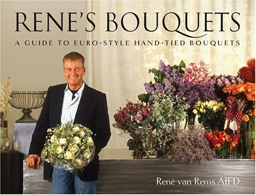 Renes Bouquets: A Guide To Euro Style Hand Tied Bouquets  by  René van Rems