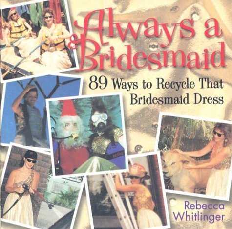 Always a Bridesmaid: 89 Ways to Recycle That Bridesmaid Dress  by  Rebecca Whitlinger