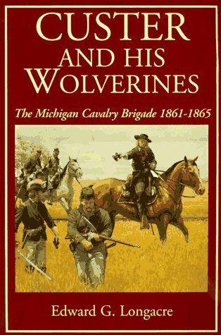 Custer And His Wolverines: The Michigan Cavalry Brigade, 1861-1865  by  Edward G. Longacre