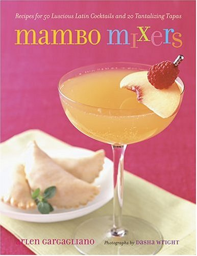 Mambo Mixers: Recipes for 50 Lucious Latin Cocktails and 20 Tantalizing Tapas Arlen Gargagliano
