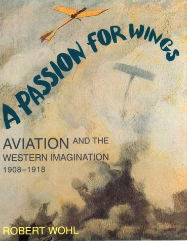 A Passion for Wings: Aviation and the Western Imagination, 1908-1918  by  Robert Wohl