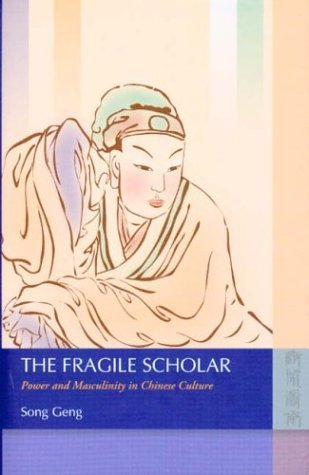 The Fragile Scholar: Power and Masculinity in Chinese Culture  by  Song Geng