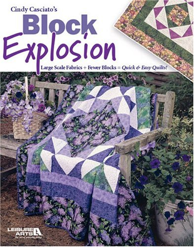Cindy Casciatos Block Explosion: Large Scale Fabrics + Fewer Blocks = Quick & Easy Quilts!  by  Cindy Casciato