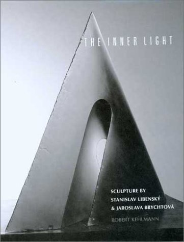 The Inner Light: Sculpture Stanislav Libensky and Jaroslava Brychtova by Robert Kehlmann