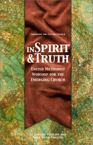 In Spirit And Truth: United Methodist Worship for the Emerging Church  by  L. Edward Phillips
