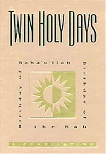 Twin Holy Days: Birthday of Baháulláh, Birthday of the Báb: A Compilation  by  Baháulláh