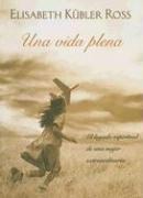 Una vida plena: El legado espiritual de una mujer extraordinaria  by  Elisabeth Kübler-Ross