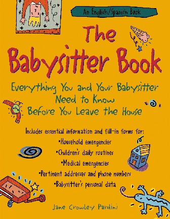 The Babysitter Book: Everything You and Your Babysitter Need to Know Before You Leave the House  by  Jane Crowley Pardini