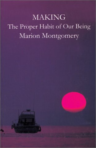 Making: The Proper Habit of Our Being : Essays Speculative, Reflective, Argumentative Marion Montgomery