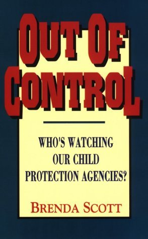 Out of Control: Whos Watching Our Child Protection Agencies?  by  Brenda Scott