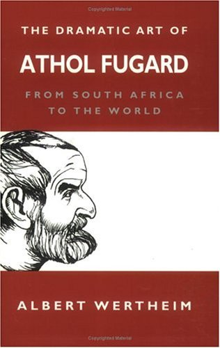 The Dramatic Art of Athol Fugard: From South Africa to the World Albert Wertheim