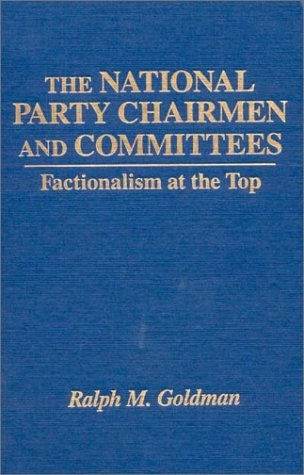 The National Party Chairmen and Committees: Factionalism at the Top: Factionalism at the Top  by  Ralph Morris Goldman