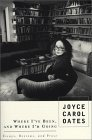 Where Ive Been, and Where Im Going: Essays, Reviews, Prose Joyce Carol Oates