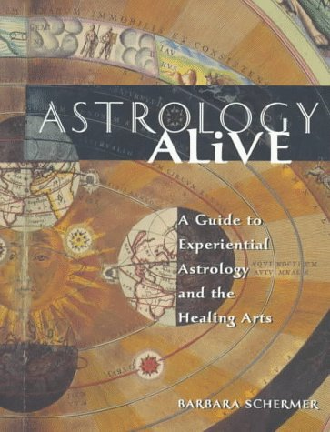 Astrology Alive: A Guide to Experiential Astrology and the Healing Arts Barbara Schermer