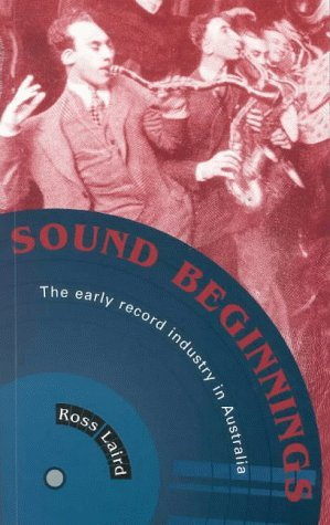 Sound Beginnings: The Early Record Industry in Australia Ross Laird
