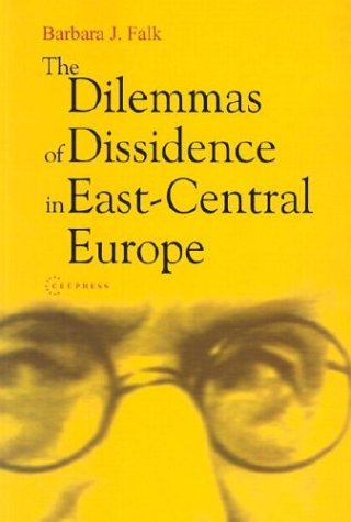 The Dilemmas of Dissidence in East-Central Europe: Citizen Intellectuals and Philosopher Kings  by  Barbara J. Falk
