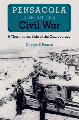 Pensacola during the Civil War: A Thorn in the Side of the Confederacy  by  George F. Pearce
