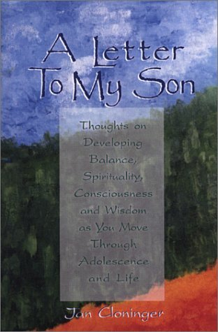 A Letter To My Son: Thoughts on Developing Balance, Spirituality, Consciousness and Wisdom as You Move Through Adolescence and Life  by  Jan Cloninger