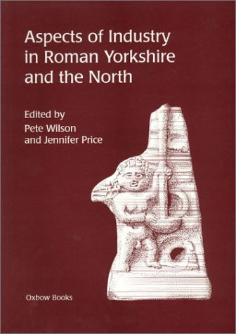 Aspects of Industry in Roman Yorkshire and the North Pete Wilson