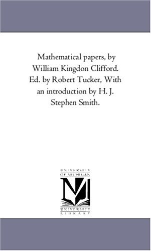 Mathematical papers,  by  William Kingdon Clifford. Ed. by Robert Tucker, With an introduction by H. J. Stephen Smith. by William Kingdon Clifford