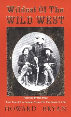 Wildest of the Wild West: True Tales of a Frontier Town on the Santa Fe Trail  by  Howard Bryan
