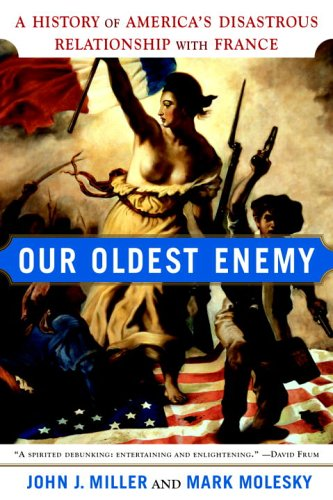 Our Oldest Enemy: A History of Americas Disastrous Relationship with France  by  John J. Miller