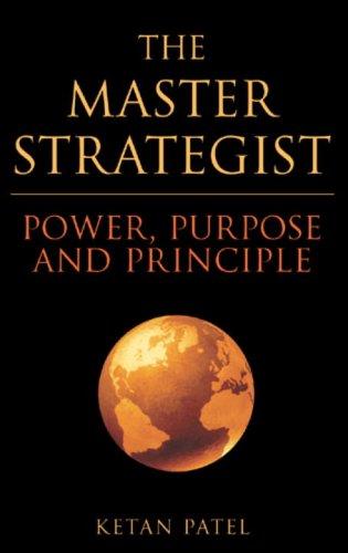 The Master Strategist: Power, Purpose and Principle in Action Ketan Patel