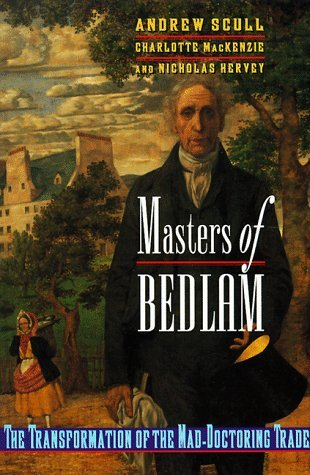 Masters of Bedlam: The Transformation of the Mad-Doctoring Trade Andrew T. Scull