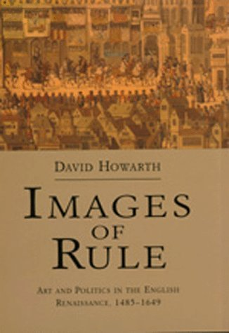 Images of Rule: Art and Politics in the English Renaissance, 1485-1649  by  David J.  Howarth